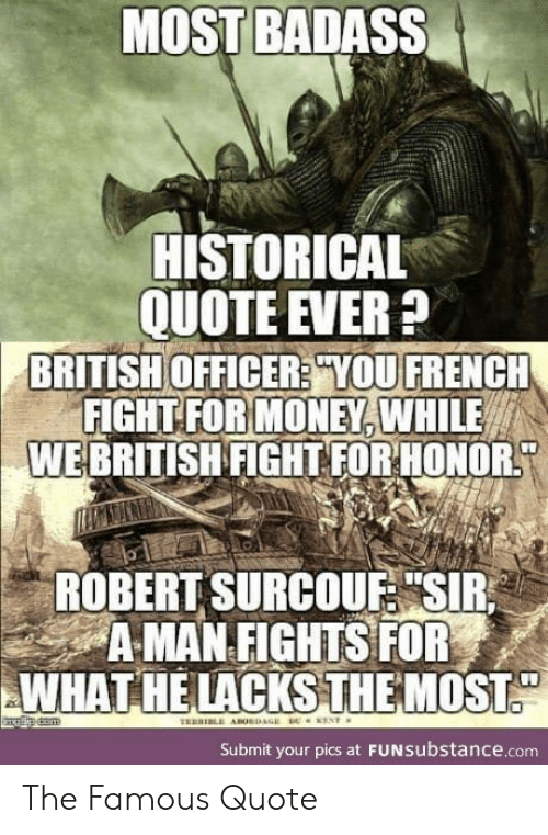 "Money, British, and Badass: MOST BADASS  HISTORICAL  QUOTE EVER?  BRITISH OFFICER? YOU FRENCH  FIGHT FOR MONEY, WHILE  WEBRITISH FIGHT FOR HONOR  ROBERT SURCOUF ""SIR  A MAN FIGHTS FOR  WHAT HE LACKSTHEMOST  ENT  TRERI ABORDAGE  Submit your pics at FUNSubstance.com The Famous Quote"