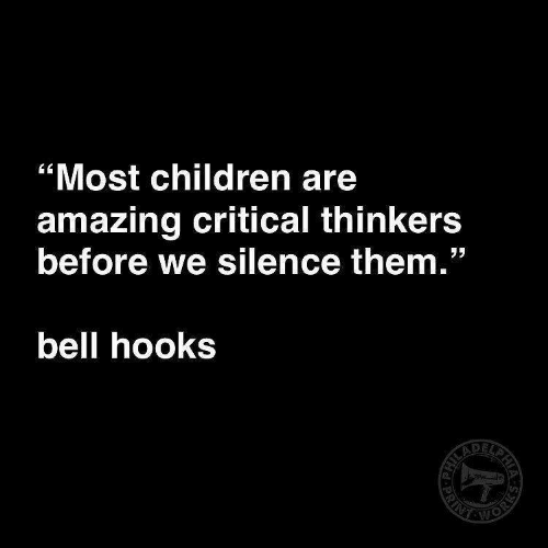 """Children, Amazing, and Silence: """"Most children are  amazing critical thinkers  before we silence them.""""  bell hooks"""