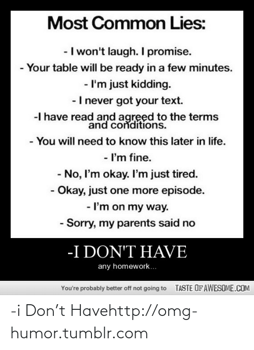 im-just-kidding: Most Common Lies:  - I won't laugh. I promise.  - Your table will be ready in a few minutes.  - I'm just kidding.  -I never got your text.  -I have read and agreed to the terms  and conditions.  -You will need to know this later in life.  - I'm fine.  - No, I'm okay. I'm just tired.  - Okay, just one more episode.  - I'm on my way.  - Sorry, my parents said no  -I DON'T HAVE  any homework..  TASTE OFAWESOME.COM  You're probably better off not going to -i Don't Havehttp://omg-humor.tumblr.com