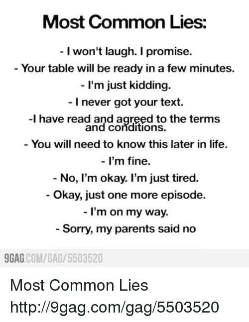9gag, Dank, and Life: Most Common Lies:  I won't laugh. I promise.  Your table will be ready in a few minutes.  I'm just kidding.  I never got your text.  -l have read and agreed to the terms  and Conditions.  You will need to know this later in life.  I'm fine  No, I'm okay. I'm just tired.  Okay, just one more episode.  I'm on my way.  Sorry, my parents said no  9GAG  COM/GAG /5503520 Most Common Lies