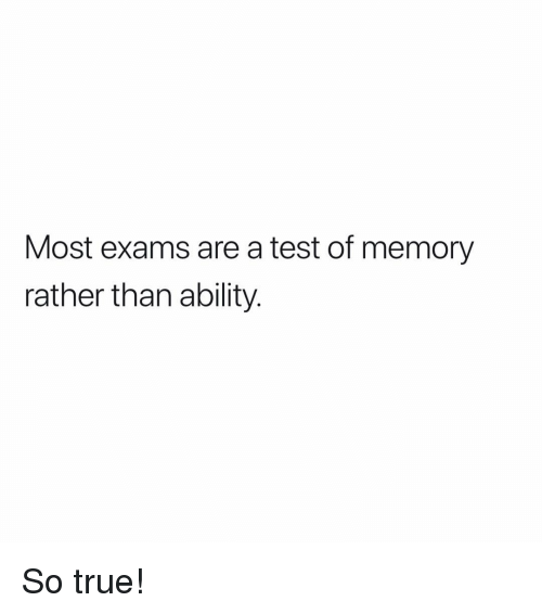 Memes, True, and Test: Most exams are a test of memory  rather than ability So true!