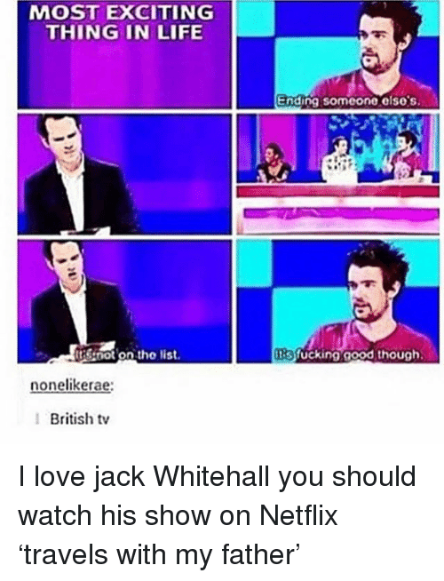 Ironic, Life, and Love: MOST EXCITING  THING IN LIFE  Ending someone elso's  tis not on tho list.  tisfucking good though  nonelikerae:  British tv I love jack Whitehall you should watch his show on Netflix 'travels with my father'
