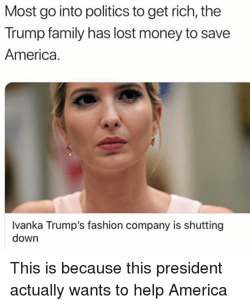 America, Family, and Fashion: Most go into politics to get rich, the  Trump family has lost money to save  America.  Ivanka Trump's fashion company is shutting  down This is because this president actually wants to help America