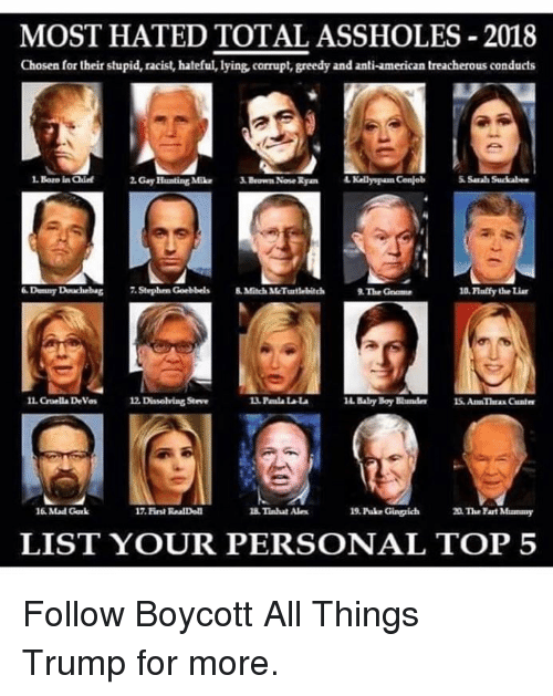 Douchebag, Hunting, and American: MOST HATED TOTAL ASSHOLES-2018  Chosen for their stupid, racist, hateful, lying, corrupt, greedy and anti-american treacherous conducts  . Boro ia Qhie  2. Gay Hunting MikBeown Nose Ryan  Kelly pam Conjeb  Sarah Succabes  Dunny Douchebag 7.Stephrn Goebbels 8Mitch MMcTurtlebitch  The Gome  10. Flalify the Liar  IL Guella Devas  as 12 Dissolving Steve  14 Baby Boy Bundes 1S. An Theax Cunle  16 Mad Gak  17. Eirst RnalDoll  Tinhat Ale  19. Puke Gingich  20 The Fart Mummy  LIST YOUR PERSONAL TOP 5 Follow Boycott All Things Trump for more.