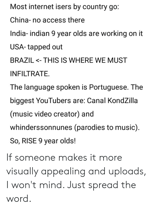 Internet, Music, and Videos: Most internet isers by country go:  China-no access there  India-indian 9 year olds are working on it  USA- tapped out  BRAZIL <- THIS IS WHERE WE MUST  INFILTRATE.  The language spoken is Portuguese. The  biggest YouTubers are: Canal KondZilla  (music video creator) and  whinderssonnunes (parodies to music)  So, RISE 9 year olds! If someone makes it more visually appealing and uploads, I won't mind. Just spread the word.