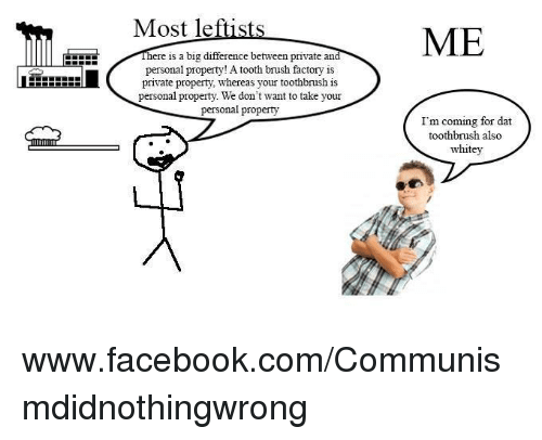 Facebook, facebook.com, and Sassy Socialast: Most leftis  EEEEE here is a big difference between private an  personal property! A tooth brush factory is  LHHHHHHHH private property, whereas your toothbrush is  personal property. We don  t want to take your  personal property  ME  I'm coming for dat  toothbrush also  whitey www.facebook.com/Communismdidnothingwrong