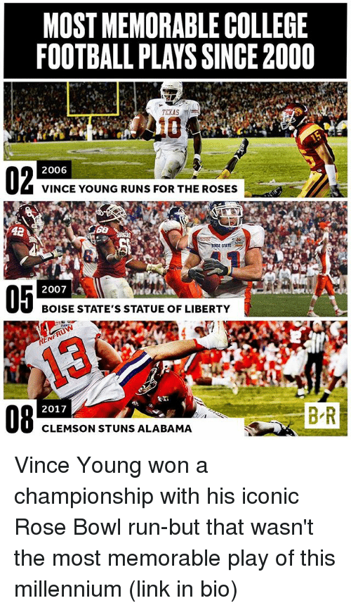 clemson: MOST MEMORABLE COLLEGE  FOOTBALL PLAYS SINCE2000  TEXAS  2006  VINCE YOUNG RUNS FOR THE ROSES  STATE  2007  BOISE STATE'S STATUE OF LIBERTY  REN  BR  2017  CLEMSON STUNS ALABAMA Vince Young won a championship with his iconic Rose Bowl run-but that wasn't the most memorable play of this millennium (link in bio)