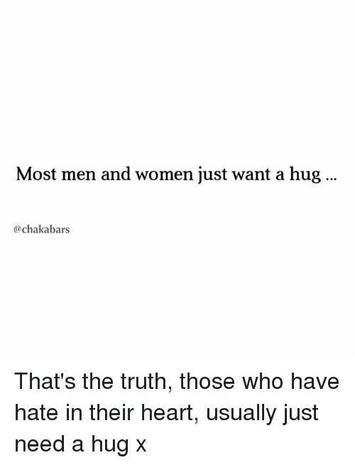 Thats The Truth: Most men and women just want a hug  @chakabars That's the truth, those who have hate in their heart, usually just need a hug x