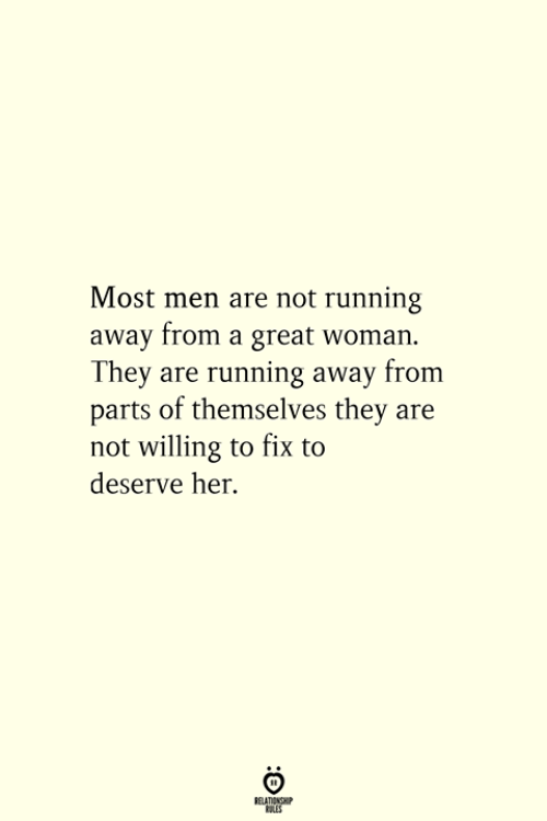 Running, Her, and Woman: Most men are not running  away from a great woman  They are running away from  parts of themselves they are  not willing to fix to  deserve her.