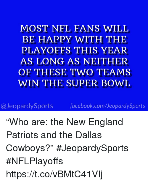 "New England Patriots: MOST NFL FANS WILL  BE HAPPY WITH THE  PLAYOFFS THIS YEAR  AS LONG AS NEITHER  OF THESE TWO TEAMS  WIN THE SUPER BOWL  @JeopardySports facebook.com/JeopardySports ""Who are: the New England Patriots and the Dallas Cowboys?"" #JeopardySports #NFLPlayoffs https://t.co/vBMtC41VIj"