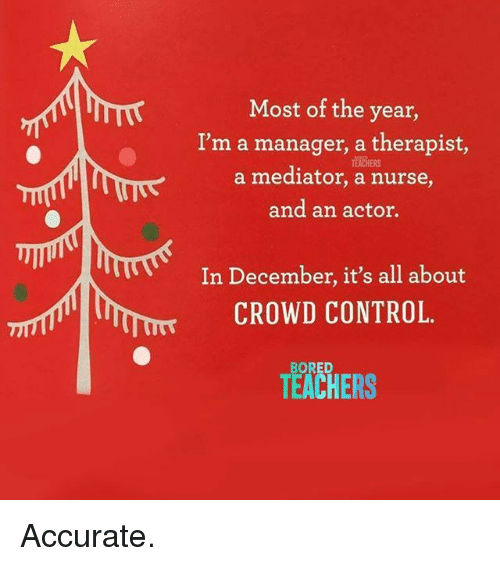 Bored, Control, and Teachers: Most of the year  I'm a manager, a therapist,  a mediator, a nurse,  and an actor.  TESACHERS  In December, it's all about  CROWD CONTROL.  TEACHERS  BORED Accurate.