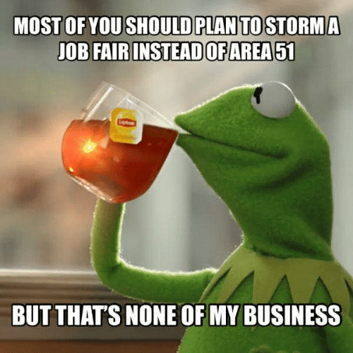 Dank, Business, and 🤖: MOST OF YOU SHOULD PLAN TO STORMA  JOB FAIR INSTEADOFAREA51  BUT THAT'S NONE OF MY BUSINESS