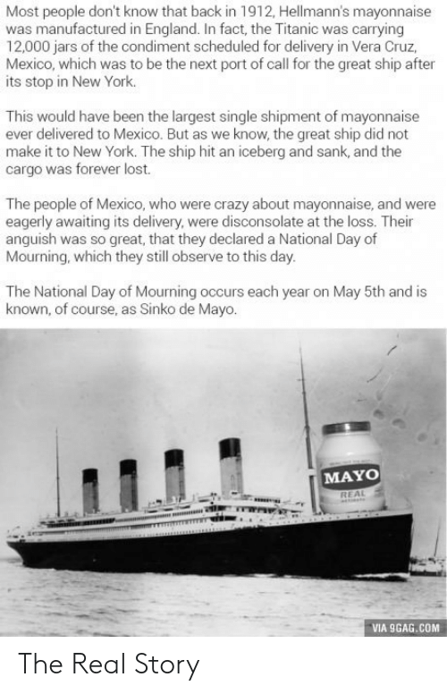 9gag, Crazy, and England: Most people don't know that back in 1912, Hellmann's mayonnaise  was manufactured in England. In fact, the Titanic was carrying  12,000 jars of the condiment scheduled for delivery in Vera Cruz,  Mexico, which was to be the next port of call for the great ship after  its stop in New York.  This would have been the largest single shipment of mayonnaise  ever delivered to Mexico. But as we know, the great ship did not  make it to New York. The ship hit an iceberg and sank, and the  cargo was forever lost.  The people of Mexico, who were crazy about mayonnaise, and were  eagerly awaiting its delivery, were disconsolate at the loss. Their  anguish was so great, that they declared a National Day of  Mourning, which they still observe to this day.  The National Day of Mourning occurs each year on May 5th and is  known, of course, as Sinko de Mayo.  MAYO  VIA 9GAG.COM The Real Story