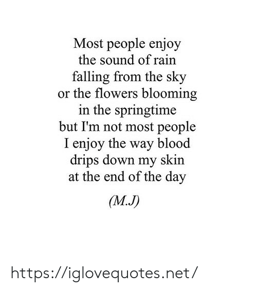 sound: Most people enjoy  the sound of rain  falling from the sky  or the flowers blooming  in the springtime  but I'm not most people  I enjoy the way blood  drips down my skin  at the end of the day  (M.J) https://iglovequotes.net/