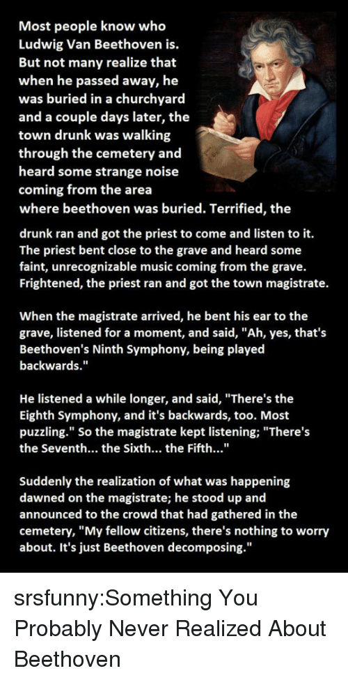 """Drunk, Music, and Tumblr: Most people know who  Ludwig Van Beethoven is.  But not many realize that  when he passed away, he  was buried in a churchyard  and a couple days later, the  town drunk was walking  through the cemetery and  heard some strange noise  coming from the area  where beethoven was buried. Terrified, the  drunk ran and got the priest to come and listen to it.  The priest bent close to the grave and heard some  faint, unrecognizable music coming from the grave.  Frightened, the priest ran and got the town magistrate.  When the magistrate arrived, he bent his ear to the  grave, listened for a moment, and said, """"Ah, yes, that's  Beethoven's Ninth Symphony, being played  backwards.""""  He listened a while longer, and said, """"There's the  Eighth Symphony, and it's backwards, too. Most  puzzling."""" So the magistrate kept listening;""""There's  the Seventh... the Sixth... the Fifth...""""  Suddenly the realization of what was happening  dawned on the magistrate; he stood up and  announced to the crowd that had gathered in the  cemetery, """"My fellow citizens, there's nothing to worry  about. It's just Beethoven decomposing."""" srsfunny:Something You Probably Never Realized About Beethoven"""