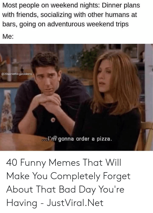 Bars: Most people on weekend nights: Dinner plans  with friends, socializing with other humans at  bars, going on adventurous weekend trips  Мe:  @20somethingproblems  a'm gonna order a pizza. 40 Funny Memes That Will Make You Completely Forget About That Bad Day You're Having - JustViral.Net