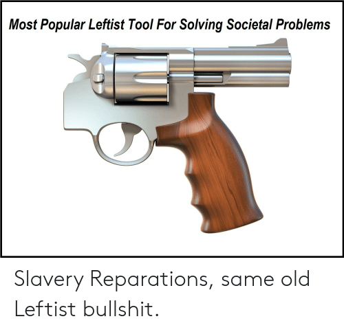 Tool, Old, and Bullshit: Most Popular Leftist Tool For Solving Societal Problems Slavery Reparations, same old Leftist bullshit.