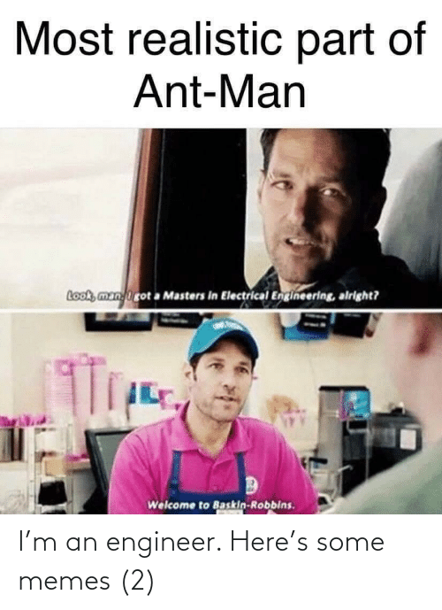 Welcome To: Most realistic part of  Ant-Man  Look, manirot a Masters in Electrical Engineering, alright?  Welcome to Baskin-Robbins. I'm an engineer. Here's some memes (2)