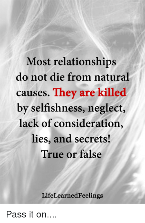 Selfishness: Most relationships  do not die from natural  causes. They are killed  by selfishness, neglect,  lack of consideration,  lies, and secrets!  True or false  LifeLearnedFeelings Pass it on....