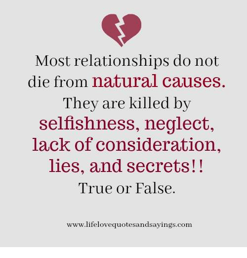Selfishness: Most relationships do not  die from natural causes  They are killed by  selfishness, neglect,  lack of consideration,  lies, and secrets!!  True or False.  www.lifelovequotesandsayings.com