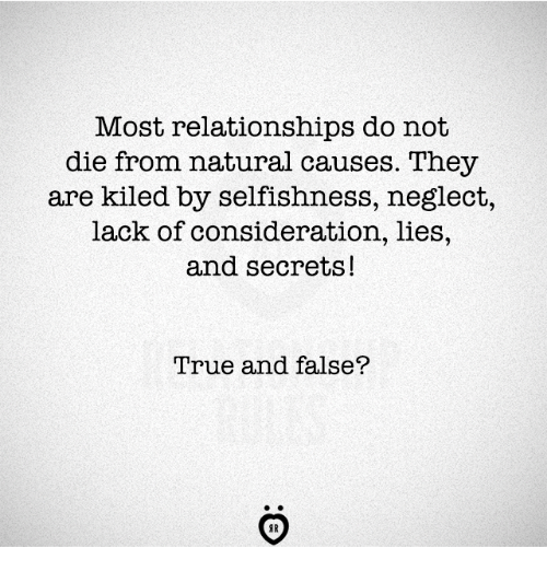 Selfishness: Most relationships do not  die from natural causes. They  are kiled by selfishness, neglect,  lack of consideration, lies,  and secrets!  True and false?  AR