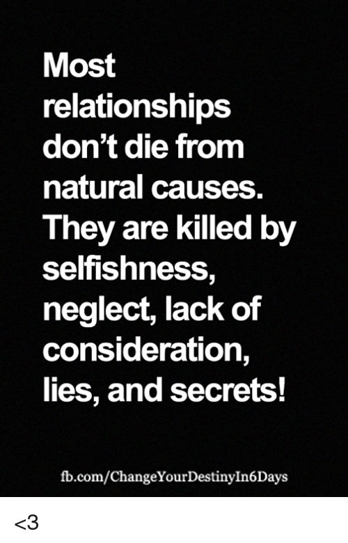 Selfishness: Most  relationships  don't die from  natural causes  They are killed by  selfishness,  neglect, lack of  consideration,  lies, and secrets!  fb.com/ChangeYourDestinyIn6Days <3
