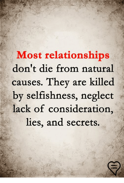Selfishness: Most relationships  don't die from natural  causes. They are killed  by selfishness, neglect  lack of consideration,  lies, and secrets.