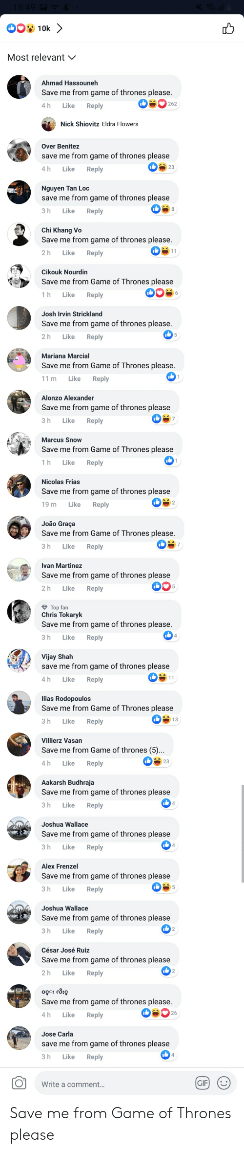 Benitez: Most relevant  Ahmad Hassouneh  Save me from game of thrones please  4h Like Reply  Nick Shiovitz Eldra Flowers  Over Benitez  save me from game of thrones please  h Like Reply  23  Nguyen Tan Loc  save me from game of thrones please  3 h Like Reply  Chi Khang Vo  Save me from game of thrones please  2 h Like Reply  Cikouk Nourdin  Save me from Game of Thrones please  1h Like Reply  Josh Irvin Strickland  Save me from game of thrones please  2h Like Reply  Mariana Marcial  Save me from Game of Thrones please  11 m Like Reply  Alonzo Alexander  Save me from game of thrones please  3 h Like Reply  Marcus Snow  Save me from Game of Thrones please  h Like Reply  Nicolas Frias  Save me from game of thrones please  9 m Like Reply  João Graça  Save me from Game of Thrones please  3 h Like Reply  Ivan Martinez  Save me from game of thrones please  2 h Like Reply  Top fan  Chris Tokaryk  Save me from game of thrones please  3 h Like Reply  Vijay Shah  save me from game of thrones please  4h Like Reply  lias Rodopoulos  Save me from Game of Thrones please  h Like Reply  13  Villierz Vasan  Save me from Game of thrones (5)..  h Like Reply  23  Aakarsh Budhraja  Save me from game of thrones please  3 h Like Reply  Joshua Wallace  Save me from game of thrones please  3 h Like Reply  Alex Frenzel  Save me from game of thrones please  3 h Like Reply  Joshua Wallace  Save me from game of thrones please  h Like Reply  César José Ruiz  Save me from game of thrones please  2h Like Reply  Save me from game of thrones please  h Like Reply  26  Jose Carla  save me from game of thrones please  3 h Like Reply  OWrite a comment.  GIF Save me from Game of Thrones please