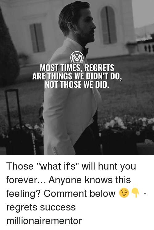 """Memes, Forever, and Success: MOST TIMES, REGRETS  ARE THINGS WE DIDN'T DO,  NOT THOSE WE DID. Those """"what if's"""" will hunt you forever... Anyone knows this feeling? Comment below 😉👇 - regrets success millionairementor"""