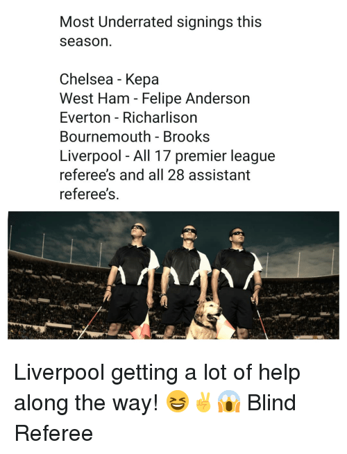 west ham: Most Underrated signings this  season  Chelsea - Kepa  West Ham - Felipe Anderson  Everton - Richarlison  Bournemouth - Brooks  Liverpool - All 17 premier league  referee's and all 28 assistant  referee's Liverpool getting a lot of help along the way! 😆✌😱 Blind Referee
