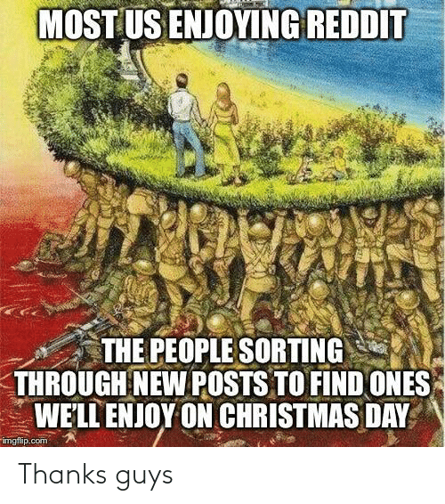 To Find: MOST US ENJOYING REDDIT  THE PEOPLE SORTING  THROUGH NEW POSTS TO FIND ONES  WE'LL ENJOY ON CHRISTMAS DAY  imgflip.com Thanks guys