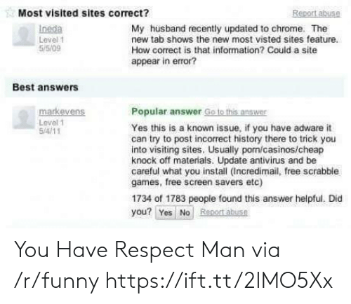 Chrome, Funny, and Respect: Most visited sites correct?  Report abuSO  Ineda  Level 1  5/5/09  My husband recently updated to chrome. The  new tab shows the new most visted sites feature.  How correct is that information? Could a site  appear in error?  Best answers  Popular answer Goto this answn  markevens  Level 1  Yes this is a known issue, if you have adware it  can try to post incorrect history there to trick you  into visiting sites. Usually porn/casinos/cheap  knock off materials. Update antivirus and be  careful what you install (Incredimail, free scrabble  games, free screen savers etc)  1734 of 1783 people found this answer helpful. Did  you? Yes No Regort abuse You Have Respect Man via /r/funny https://ift.tt/2lMO5Xx