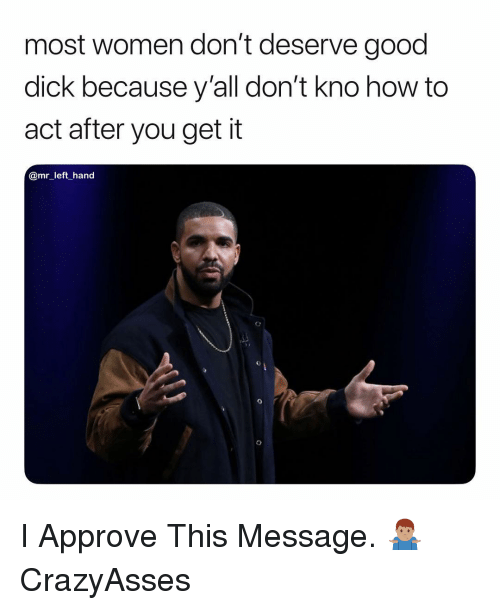 Good Dick: most women don't deserve good  dick because y'all don't kno how to  act after you get it  @mr_left hand I Approve This Message. 🤷🏽♂️ CrazyAsses
