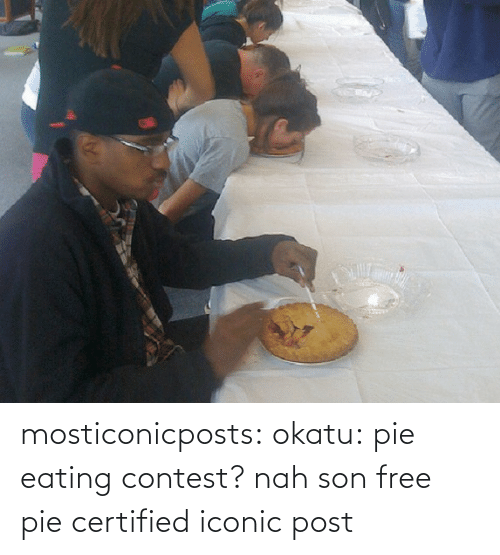 nah: mosticonicposts: okatu:  pie eating contest? nah son free pie  certified iconic post