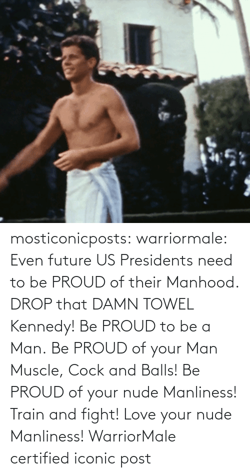 kennedy: mosticonicposts:  warriormale:   Even future US Presidents need to be PROUD of their Manhood. DROP that DAMN TOWEL Kennedy! Be PROUD to be a Man. Be PROUD of your Man Muscle, Cock and Balls! Be PROUD of your nude Manliness! Train and fight! Love your nude Manliness! WarriorMale    certified iconic post