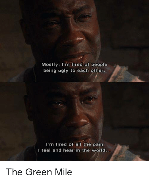 Memes, Ugly, and World: Mostly, I'm tired of people  being ugly to each other.  I'm tired of all the pain  I feel and hear in the world. The Green Mile