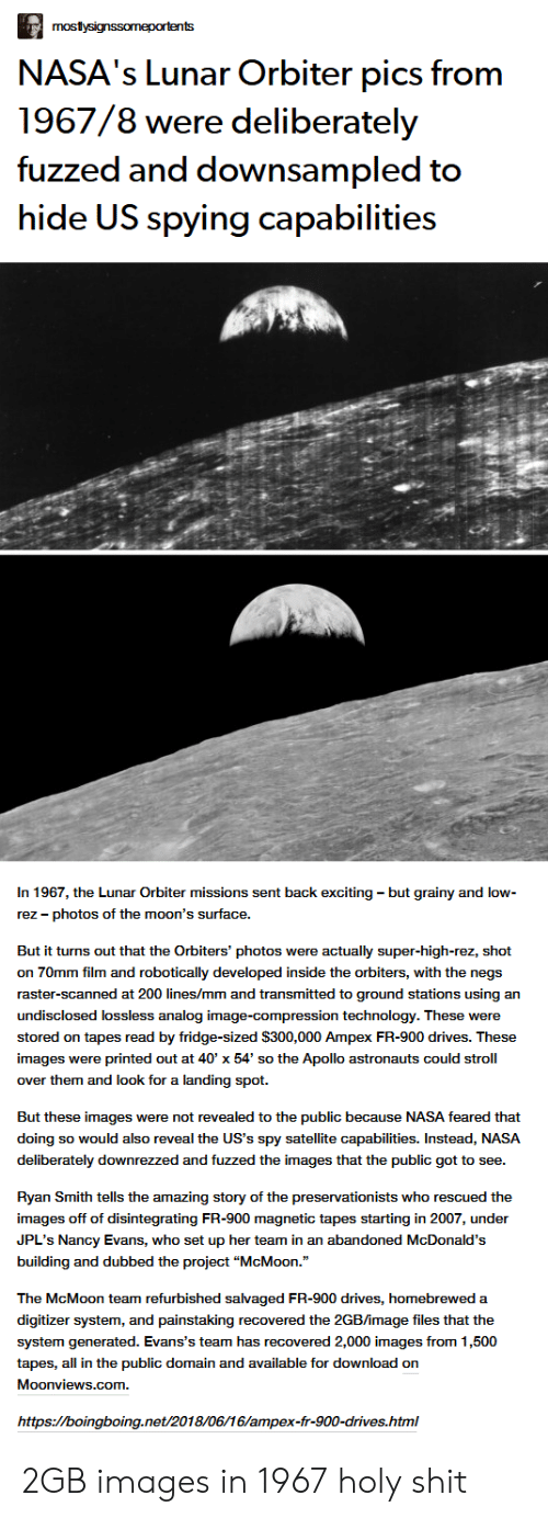 """McDonalds, Nasa, and Shit: mostysignssomeportents  NASA's Lunar Orbiter pics from  1967/8 were deliberately  fuzzed and downsampled to  hide US spying capabilities  In 1967, the Lunar Orbiter missions sent back exciting - but grainy and low-  rez photos of the moon's surface  But it turns out that the Orbiters' photos were actually super-high-rez, shot  on 70mm film and robotically developed inside the orbiters, with the negs  raster-scanned at 200 lines/mm and transmitted to ground stations using an  undisclosed lossless analog image-compression technology. These were  stored on tapes read by fridge-sized $300,000 Ampex FR-900 drives. These  images were printed out at 40' x 54' so the Apollo astronauts could stroll  over them and look for a landing spot  But these images were not revealed to the public because NASA feared that  doing so would also reveal the US's spy satellite capabilities. Instead, NASA  deliberately downrezzed and fuzzed the images that the public got to see.  Ryan Smith tells the amazing story of the preservationists who rescued the  images off of disintegrating FR-900 magnetic tapes starting in 2007, under  JPL's Nancy Evans, who set up her team in an abandoned McDonald's  building and dubbed the project """"McMoon.""""  The McMoon team refurbished salvaged FR-900 drives, homebrewed a  digitizer system, and painstaking recovered the 2GB/image files that the  system generated. Evans's team has recovered 2,000 images from 1,500  tapes, all in the public domain and available for download on  Moonviews.com  https://boingboing.net/2018/06/16/ampex-fr-900-drives.html 2GB images in 1967 holy shit"""