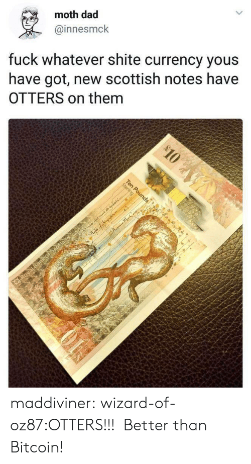 Have Got: moth dad  @innesmck  fuck whatever shite currency yous  have got, new scottish notes have  OTTERS on them maddiviner:  wizard-of-oz87:OTTERS!!! Better than Bitcoin!