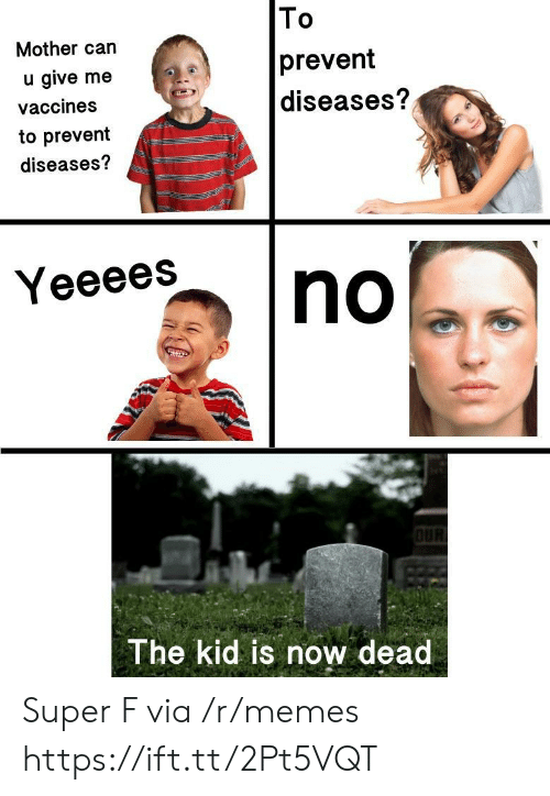Memes, Super, and Mother: Mother can  u give me  vaccines  to prevent  diseases?  To  prevent  diseases?  Yeeees  The kid is now dead Super F via /r/memes https://ift.tt/2Pt5VQT