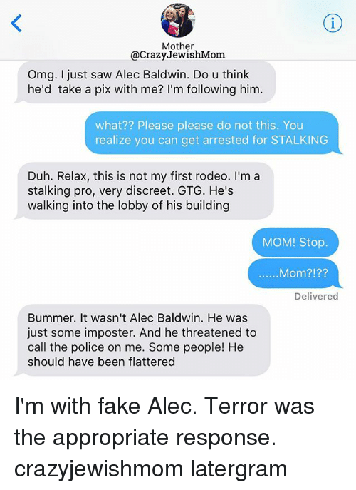 bummer: Mother  @Crazy JewishMom  Omg. I just saw Alec Baldwin. Do u think  he'd take a pix with me? I'm following him.  what?? Please please do not this. You  realize you can get arrested for STALKING  Duh. Relax, this is not my first rodeo. I'm a  stalking pro, very discreet. GTG. He's  walking into the lobby of his building  MOM! Stop.  Mom?  Delivered  Bummer. It wasn't Alec Baldwin. He was  just some imposter. And he threatened to  call the police on me. Some people! He  should have been flattered I'm with fake Alec. Terror was the appropriate response. crazyjewishmom latergram