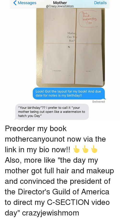 """my c: Mother  Details  Messages  @Crazy JewishMom  Back  Mothe  Can Yo  Look! Got the layout for my book!  And due  date for notes is my birthday!!  Delivered  """"Your birthday  prefer to call it """"your  mother being cut open like a watermelon to  hatch you Day"""" Preorder my book mothercanyounot now via the link in my bio now!! 👆👆👆Also, more like """"the day my mother got full hair and makeup and convinced the president of the Director's Guild of America to direct my C-SECTION video day"""" crazyjewishmom"""