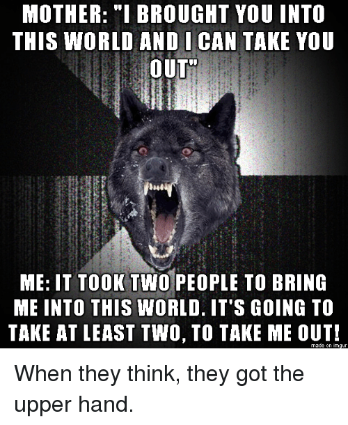 "take you out: MOTHER: ""I BROUGHT YOU INTO  THIS WORLD ANDI CAN TAKE YOU  OUT  ME: IT TOOK TWO PEOPLE TO BRING  ME INTO THIS WORLD. IT'S GOING TO  TAKE AT LEAST TWO, TO TAKE ME OUT!  made on imgur When they think, they got the upper hand."