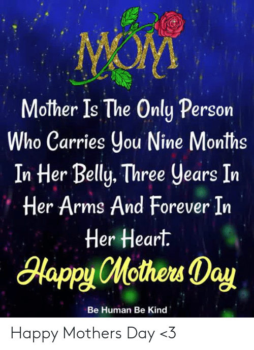 Memes, Mother's Day, and Forever: Mother Is The Only Persorn  ho Carries ou Nine Months  In Her Belly. Three years In  Her Arms And Forever In  Her Heart.  lapyHotew Day  Be Human Be Kind Happy Mothers Day <3
