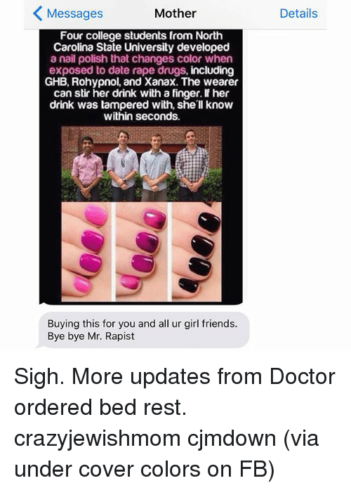 Doctors Orders: Mother  Messages  Four college students from North  Carolina State University developed  a nail polish that changes color when  exposed to date rape drugs, including  GHB, Rohypnol, and Xanax. The wearer  can stir her drink with a finger. if her  drink was tampered with, she'll know  within seconds.  Buying this for you and all ur girl friends.  Bye bye Mr. Rapist  Details Sigh. More updates from Doctor ordered bed rest. crazyjewishmom cjmdown (via under cover colors on FB)