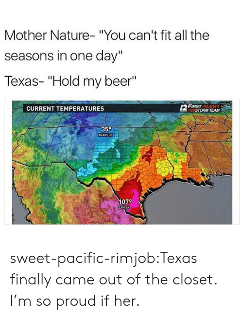 "Beer, Tumblr, and Blog: Mother Nature- ""You can't fit all the  seasons in one day""  Texas- ""Hold my beer'""  CURRENT TEMPERATURES  FIRST ALERT  ISTORM TEAM  350  1070 sweet-pacific-rimjob:Texas finally came out of the closet. I'm so proud if her."