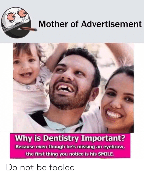 Advertisement: Mother of Advertisement  Fb.com/BeLykBro  Why is Dentistry Important?  Because even though he's missing an eyebrow,  the first thing you notice is his SMILE. Do not be fooled