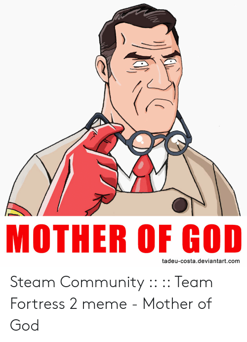Mother Of God Meme: MOTHER OF GOD  tadeu-costa.deviantart.com Steam Community :: :: Team Fortress 2 meme - Mother of God