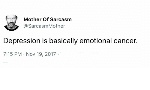 Memes, Cancer, and Depression: Mother Of Sarcasm  @SarcasmMother  Depression is basically emotional cancer.  7:15 PM - Nov 19, 2017