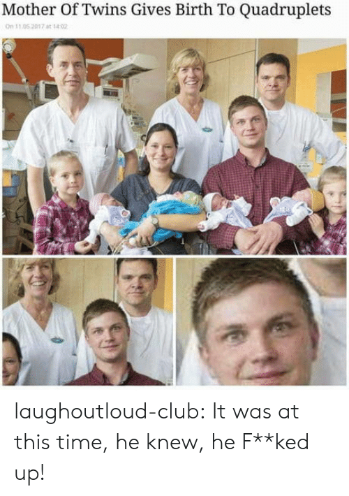 Club, Tumblr, and Twins: Mother Of Twins Gives Birth To Quadruplets  n 11 05 2017 at 14 0 laughoutloud-club:  It was at this time, he knew, he F**ked up!