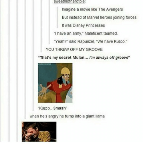 """Grooving: mother rofpi  imagine a movie like The Avengers  But instead of Marvel heroes joining forces  It was Disney Princesses  """"I have an army,"""" Maleficent taunted.  """"Yeah?"""" said Rapunzel We have Kuzco.  YOU THREW OFF MY GROOVE  """"That's my secret Mulan... I'm always off groove''  Kuzco  Smash  when he's angry he turns into a giant llama"""